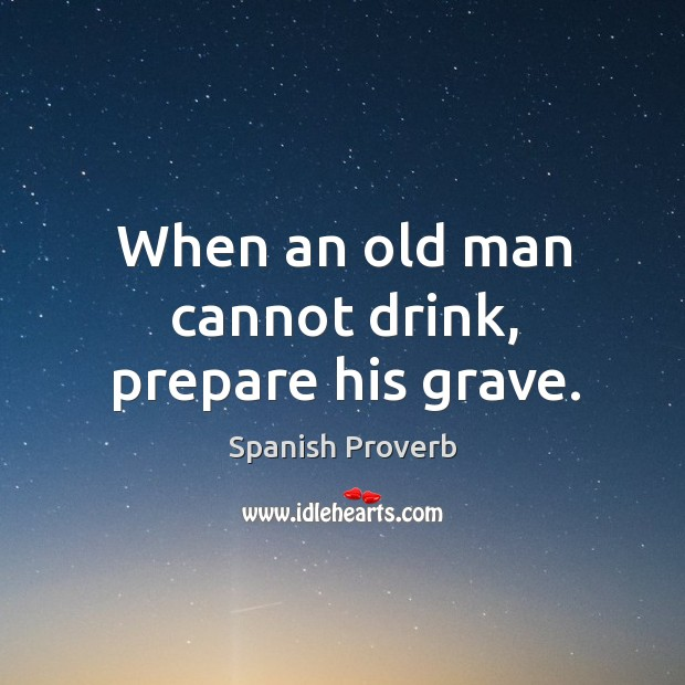 Image, When an old man cannot drink, prepare his grave.