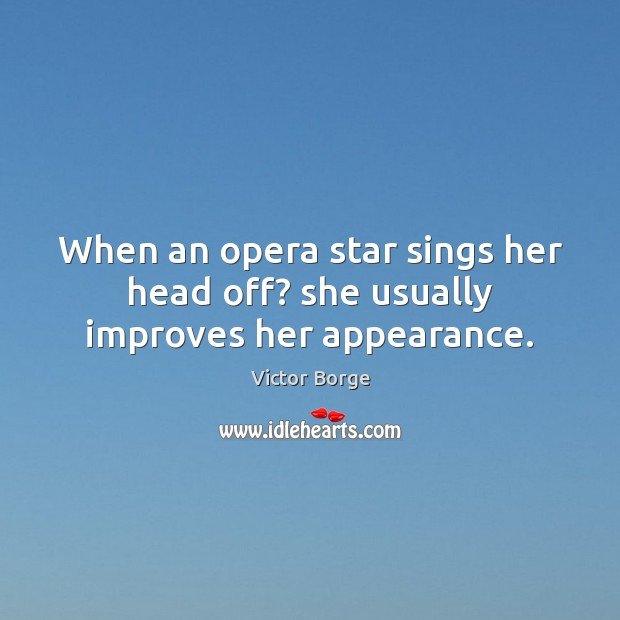 When an opera star sings her head off? she usually improves her appearance. Image