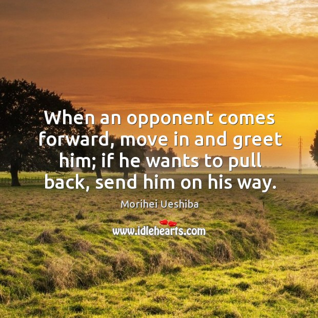 When an opponent comes forward, move in and greet him; if he wants to pull back, send him on his way. Image