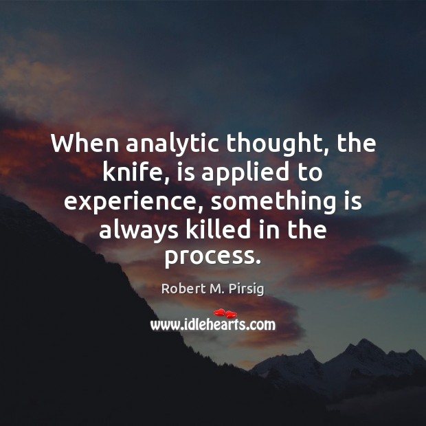When analytic thought, the knife, is applied to experience, something is always Robert M. Pirsig Picture Quote