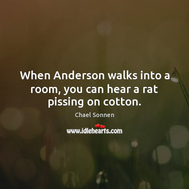 Image, When Anderson walks into a room, you can hear a rat pissing on cotton.