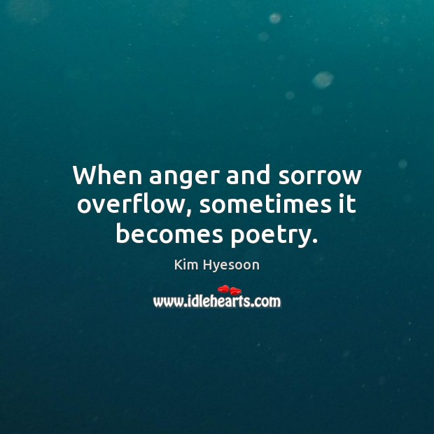 When anger and sorrow overflow, sometimes it becomes poetry. Image