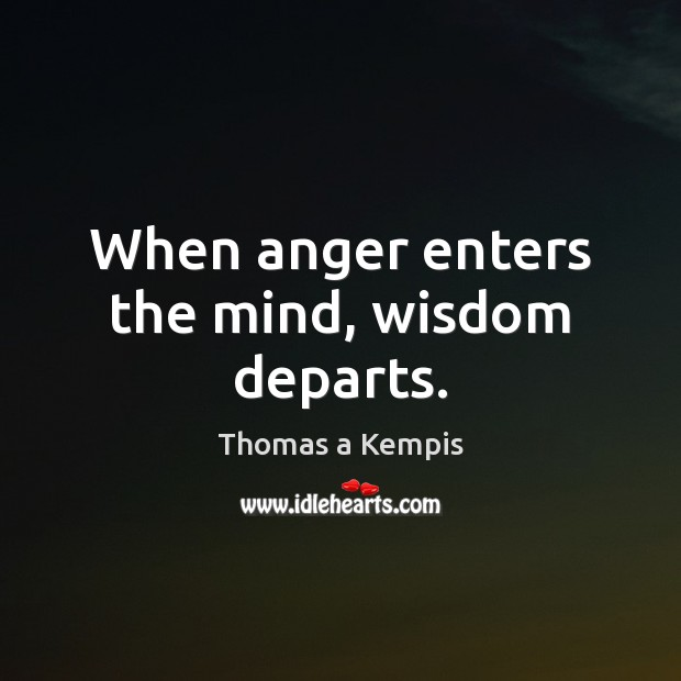 When anger enters the mind, wisdom departs. Thomas a Kempis Picture Quote