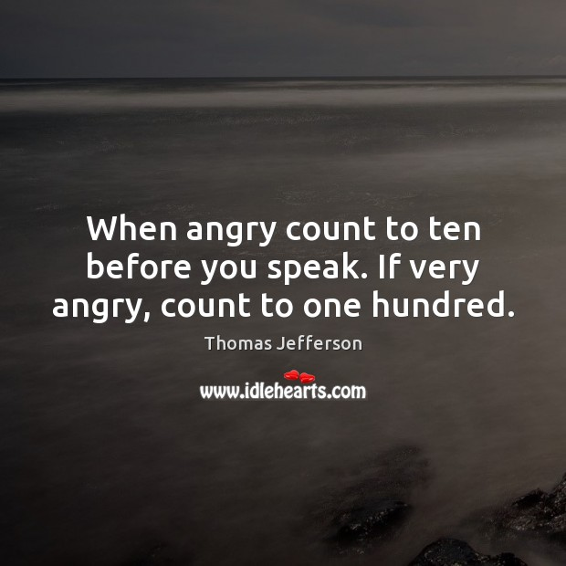 When angry count to ten before you speak. If very angry, count to one hundred. Image