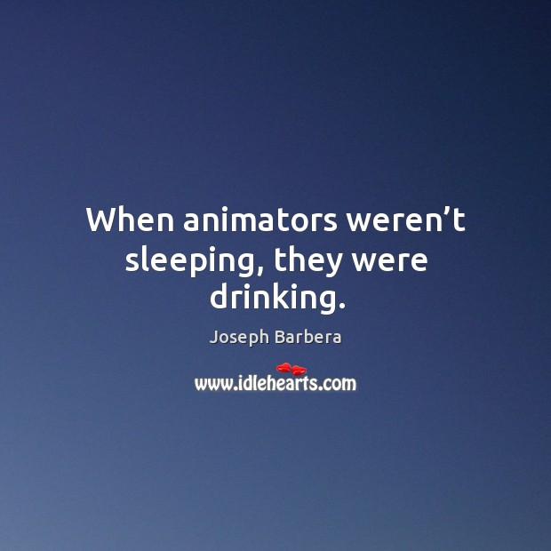 When animators weren't sleeping, they were drinking. Joseph Barbera Picture Quote