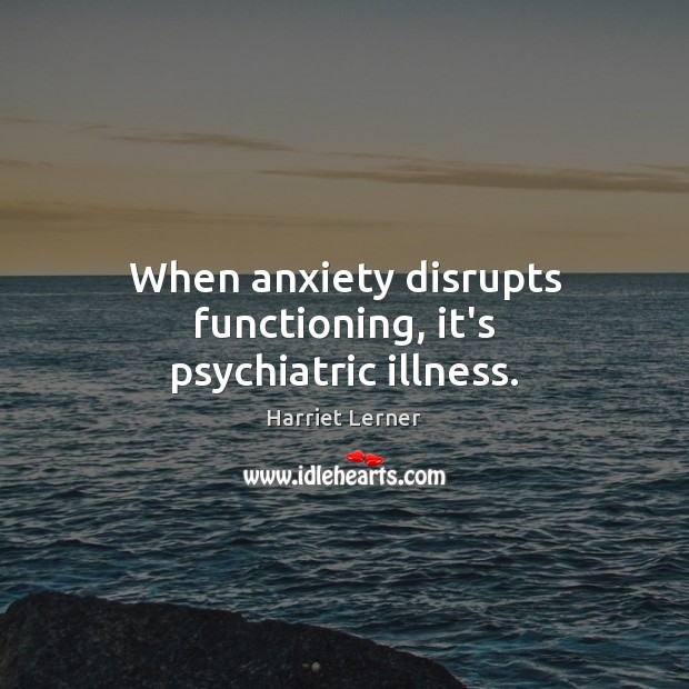 Image, When anxiety disrupts functioning, it's psychiatric illness.