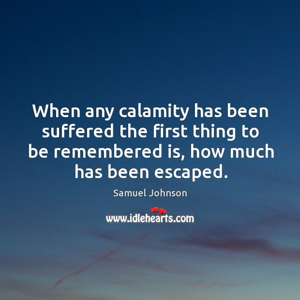 Image, When any calamity has been suffered the first thing to be remembered is, how much has been escaped.