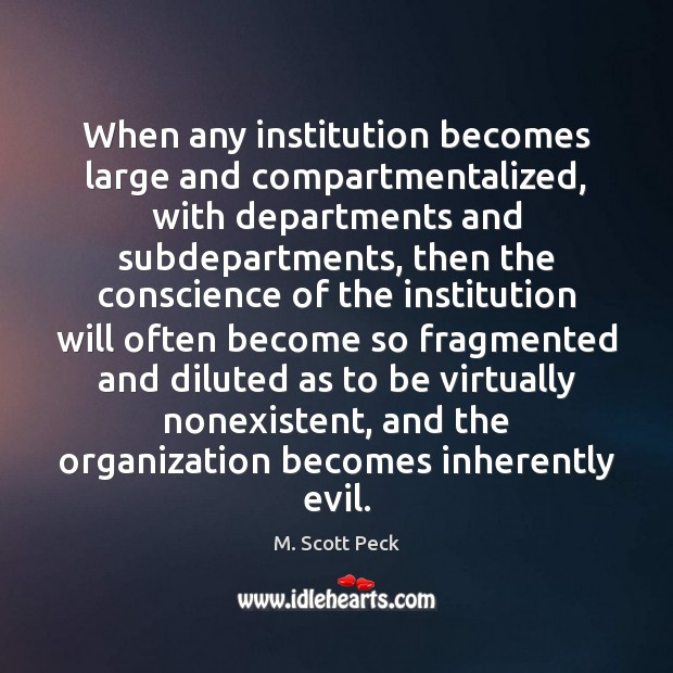 When any institution becomes large and compartmentalized, with departments and subdepartments, then M. Scott Peck Picture Quote