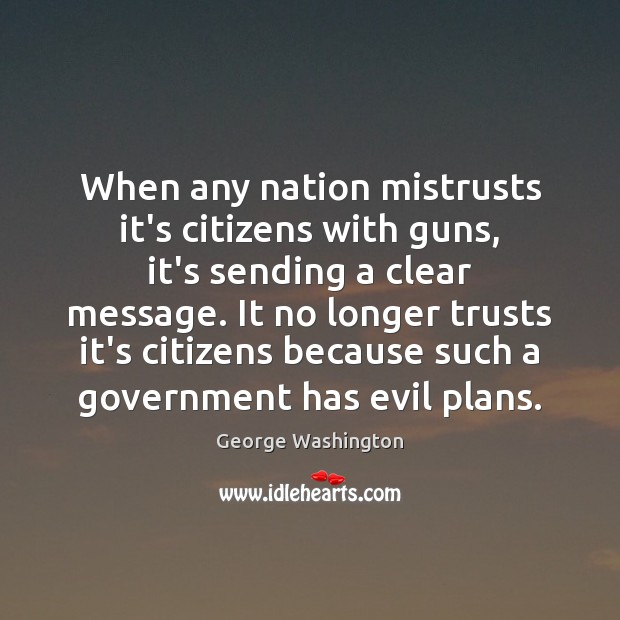 When any nation mistrusts it's citizens with guns, it's sending a clear Image