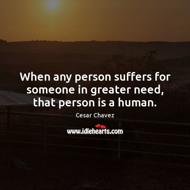 When any person suffers for someone in greater need, that person is a human. Image