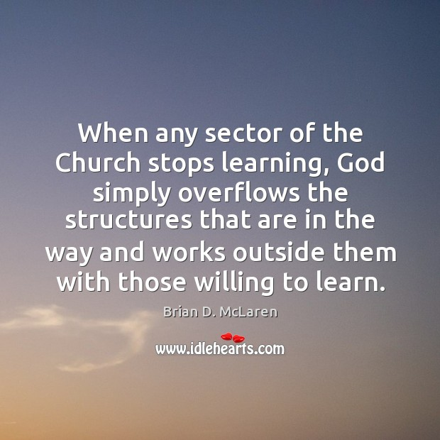 When any sector of the Church stops learning, God simply overflows the Brian D. McLaren Picture Quote