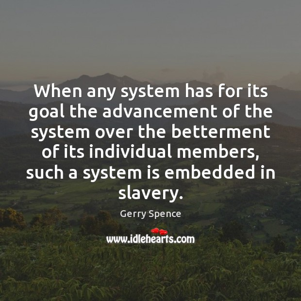 When any system has for its goal the advancement of the system Gerry Spence Picture Quote