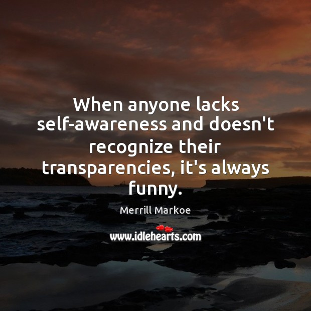 When anyone lacks self-awareness and doesn't recognize their transparencies, it's always funny. Merrill Markoe Picture Quote