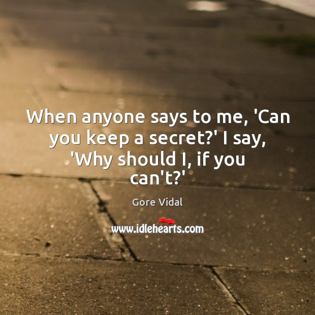 Image, When anyone says to me, 'Can you keep a secret?' I say, 'Why should I, if you can't?'