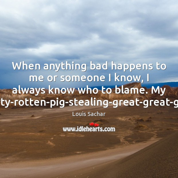 When anything bad happens to me or someone I know, I always Louis Sachar Picture Quote