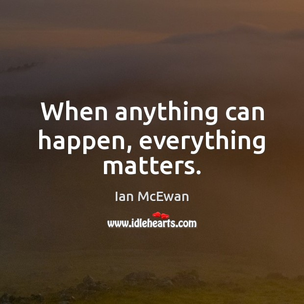 When anything can happen, everything matters. Ian McEwan Picture Quote