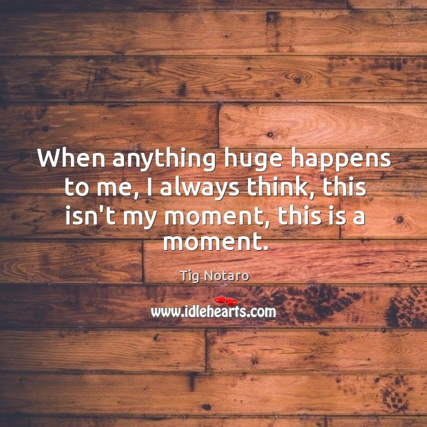 When anything huge happens to me, I always think, this isn't my moment, this is a moment. Image