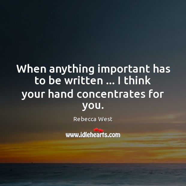 When anything important has to be written … I think your hand concentrates for you. Rebecca West Picture Quote