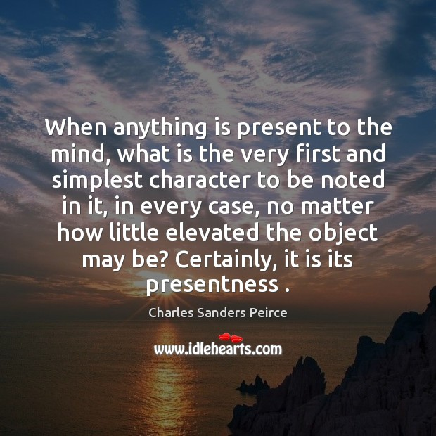 When anything is present to the mind, what is the very first Charles Sanders Peirce Picture Quote