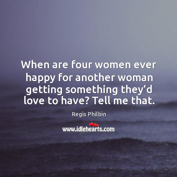 When are four women ever happy for another woman getting something they'd love to have? tell me that. Image