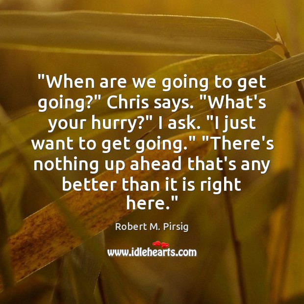 """""""When are we going to get going?"""" Chris says. """"What's your hurry?"""" Robert M. Pirsig Picture Quote"""