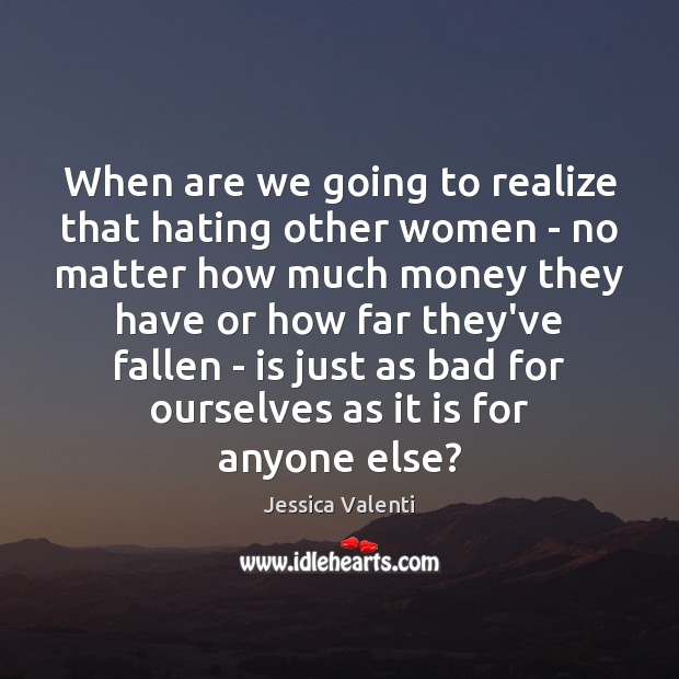 When are we going to realize that hating other women – no Jessica Valenti Picture Quote