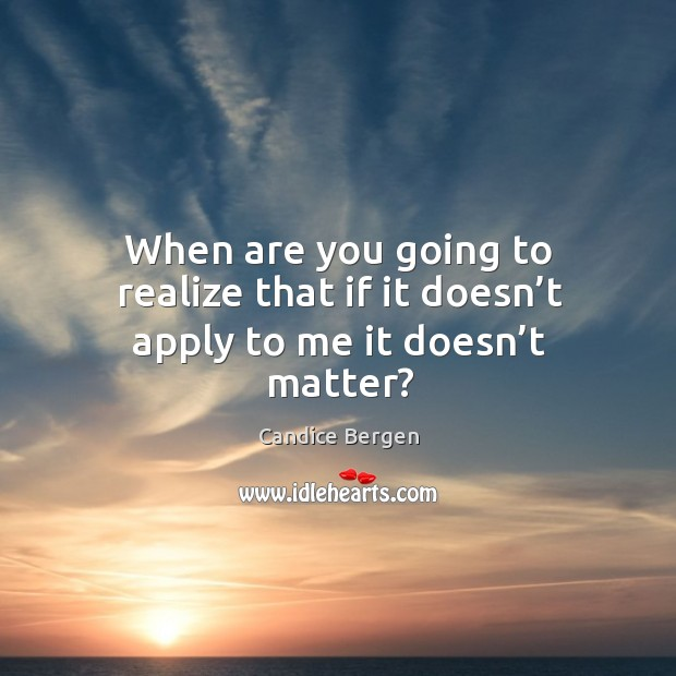 When are you going to realize that if it doesn't apply to me it doesn't matter? Candice Bergen Picture Quote