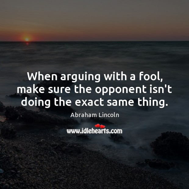 When arguing with a fool, make sure the opponent isn't doing the exact same thing. Image