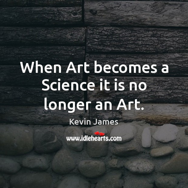 When Art becomes a Science it is no longer an Art. Kevin James Picture Quote