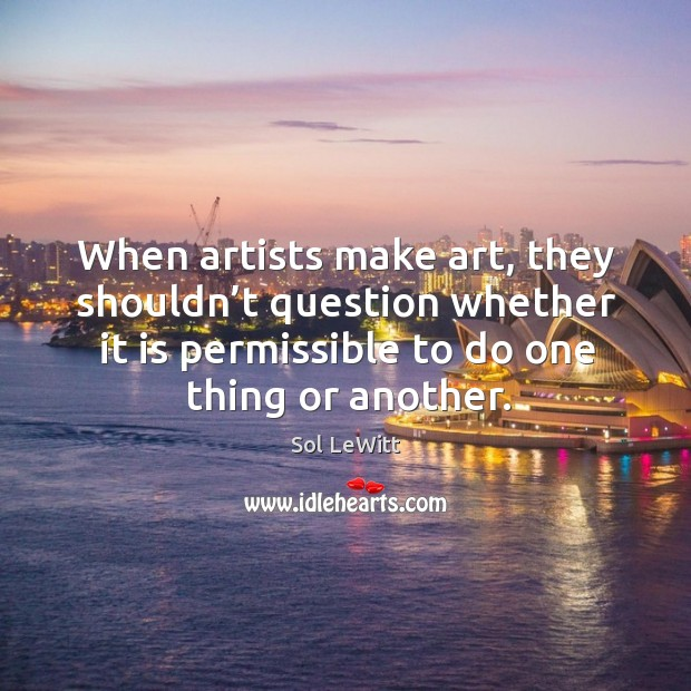 When artists make art, they shouldn't question whether it is permissible to do one thing or another. Image