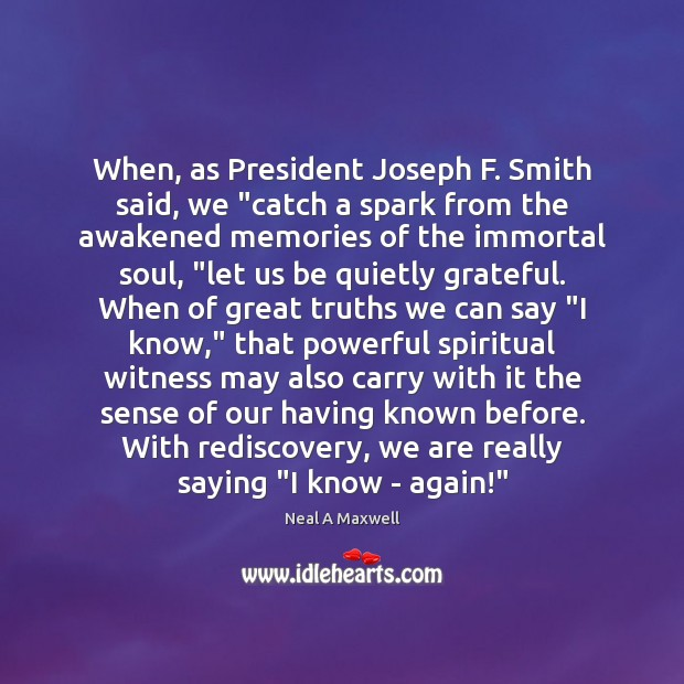 "When, as President Joseph F. Smith said, we ""catch a spark from Neal A Maxwell Picture Quote"