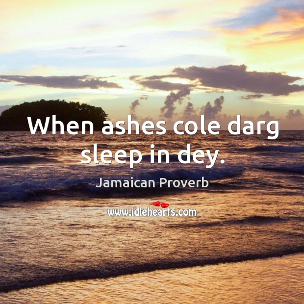 When ashes cole darg sleep in dey. Jamaican Proverbs Image