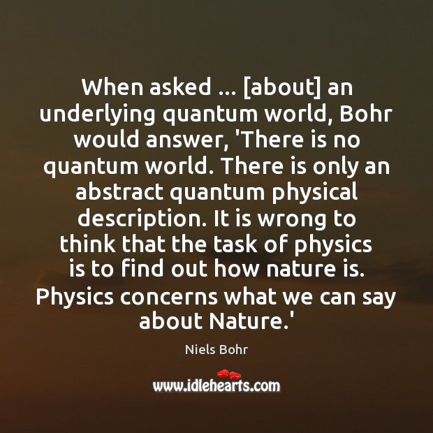 When asked … [about] an underlying quantum world, Bohr would answer, 'There is Image