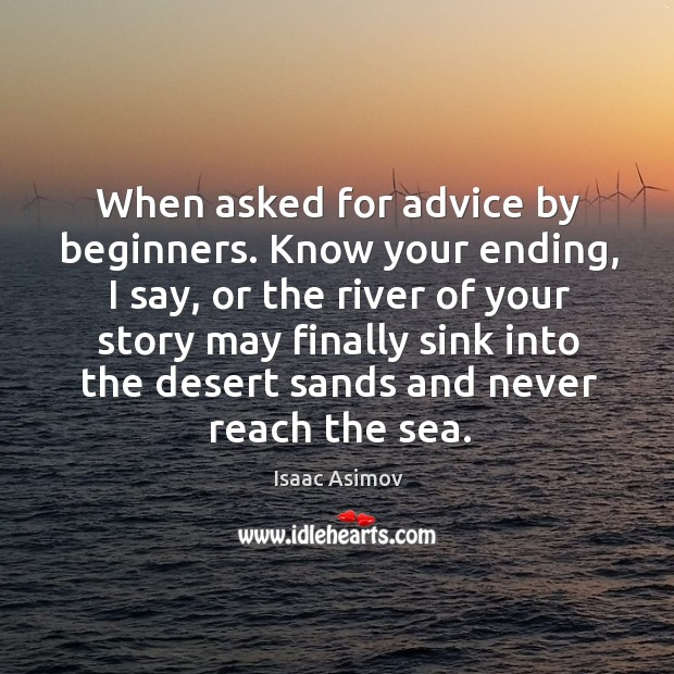 Image, When asked for advice by beginners. Know your ending, I say, or