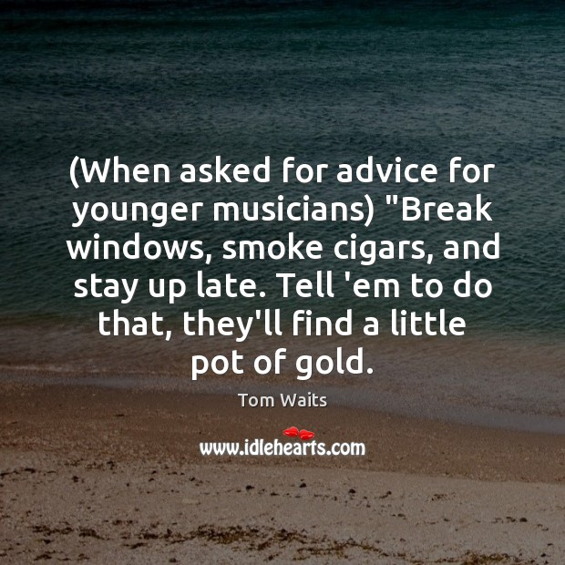 "Image, (When asked for advice for younger musicians) ""Break windows, smoke cigars, and"