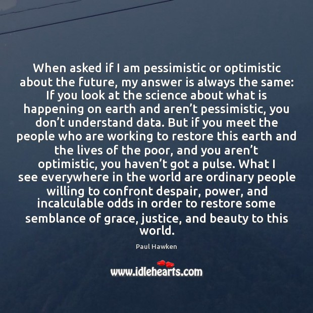 When asked if I am pessimistic or optimistic about the future, my Paul Hawken Picture Quote
