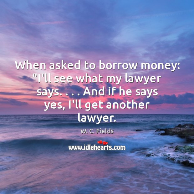 """When asked to borrow money: """"I'll see what my lawyer says. . . . And W. C. Fields Picture Quote"""