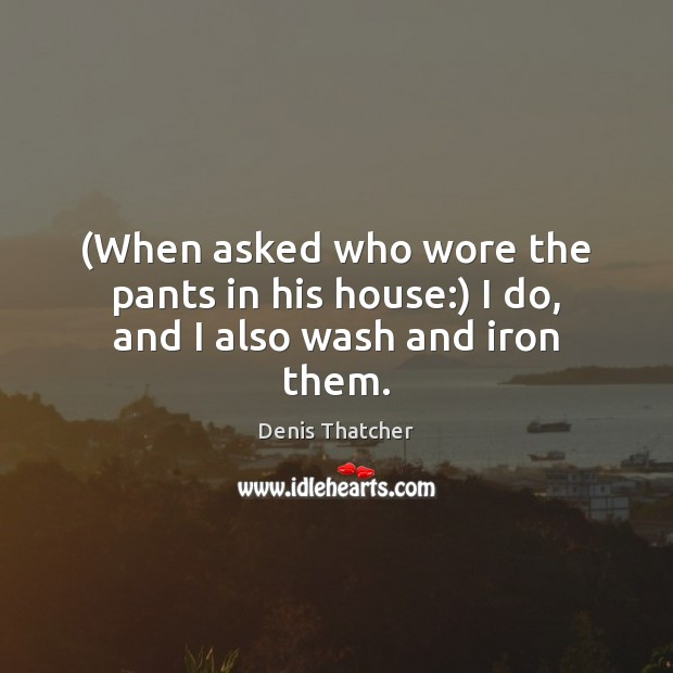 Image, (When asked who wore the pants in his house:) I do, and I also wash and iron them.