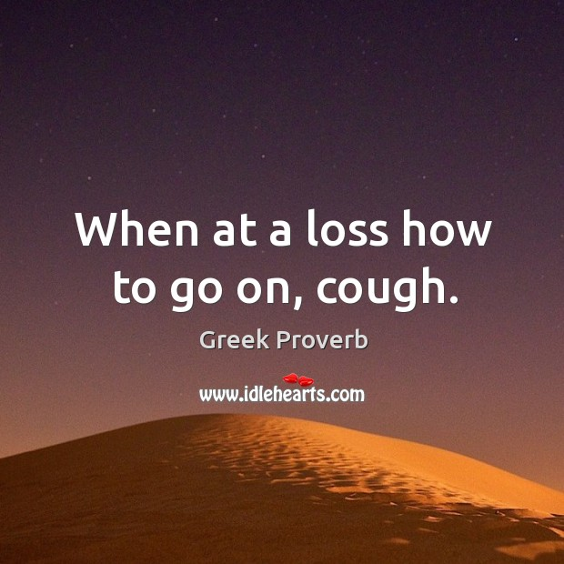When at a loss how to go on, cough. Greek Proverbs Image