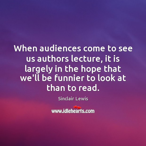 When audiences come to see us authors lecture, it is largely in Sinclair Lewis Picture Quote