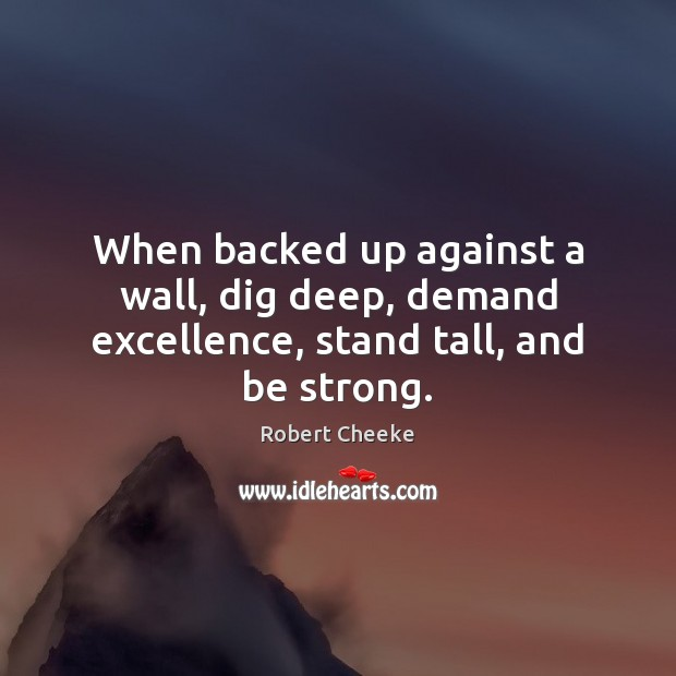 When backed up against a wall, dig deep, demand excellence, stand tall, and be strong. Image