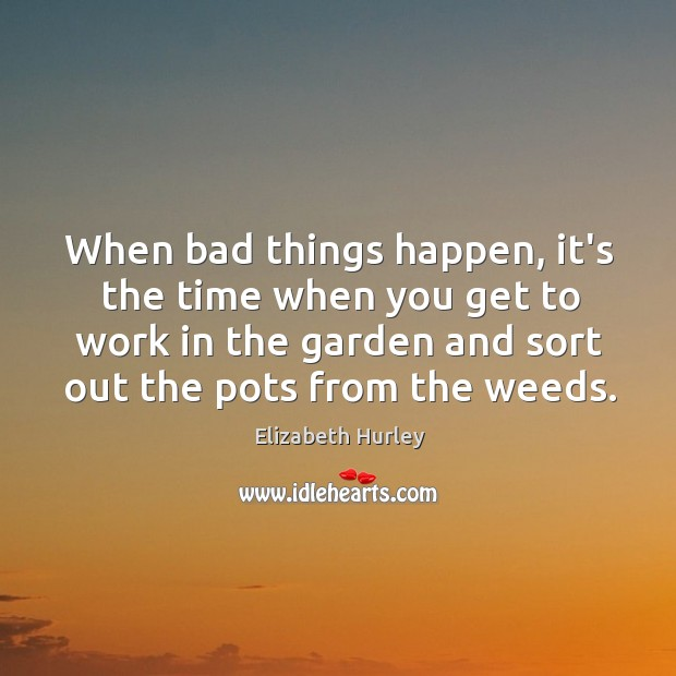 When bad things happen, it's the time when you get to work Elizabeth Hurley Picture Quote