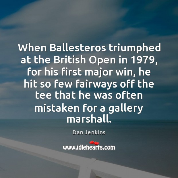 When Ballesteros triumphed at the British Open in 1979, for his first major Dan Jenkins Picture Quote