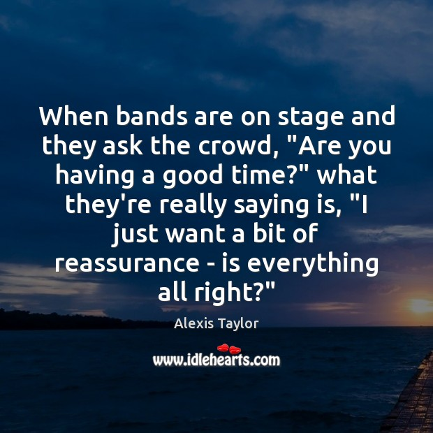 """Image, When bands are on stage and they ask the crowd, """"Are you"""