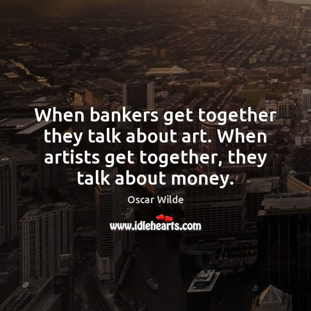 Image, When bankers get together they talk about art. When artists get together,