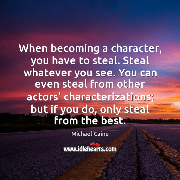 Image, When becoming a character, you have to steal. Steal whatever you see.