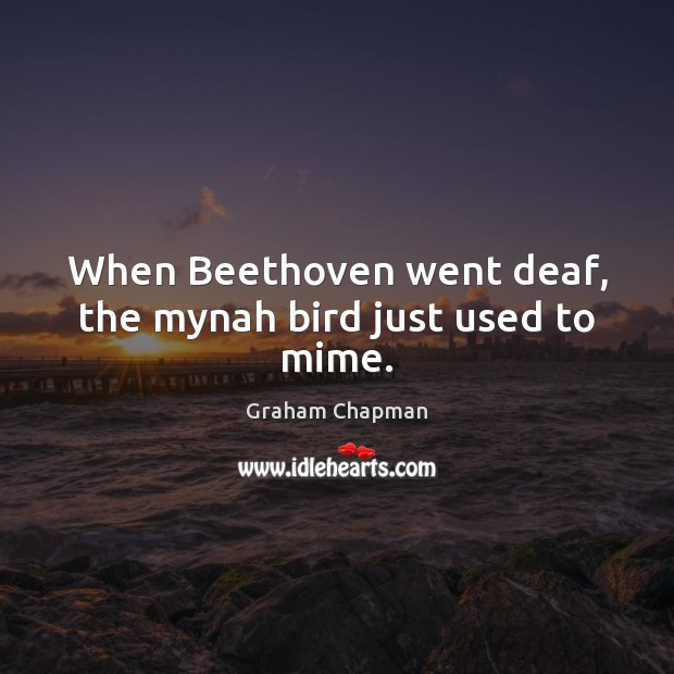 When Beethoven went deaf, the mynah bird just used to mime. Image