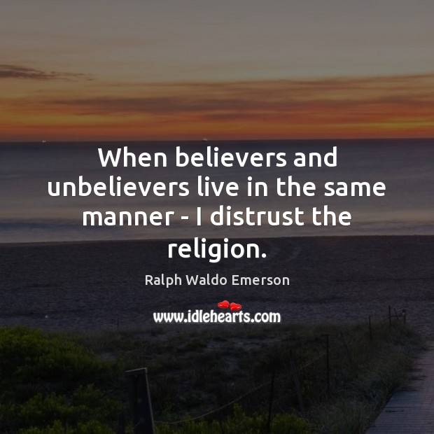 When believers and unbelievers live in the same manner – I distrust the religion. Image