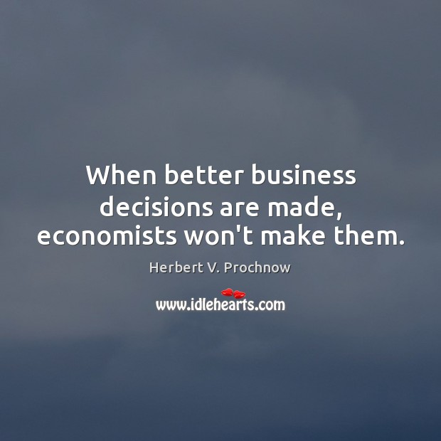 When better business decisions are made, economists won't make them. Herbert V. Prochnow Picture Quote