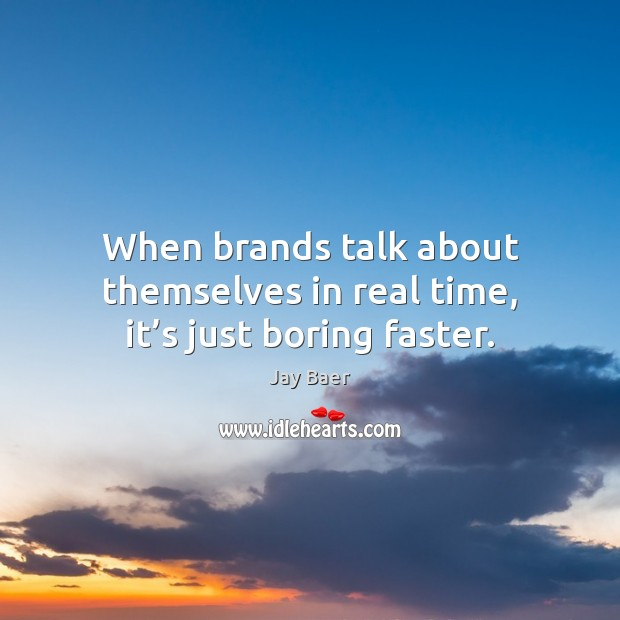 When brands talk about themselves in real time, it's just boring faster. Image